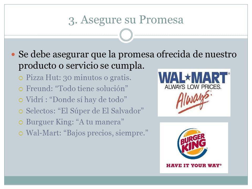 3. Asegure su Promesa Se debe asegurar que la promesa ofrecida de nuestro producto o servicio se cumpla. Pizza Hut: 30 minutos o gratis. Freund: Todo
