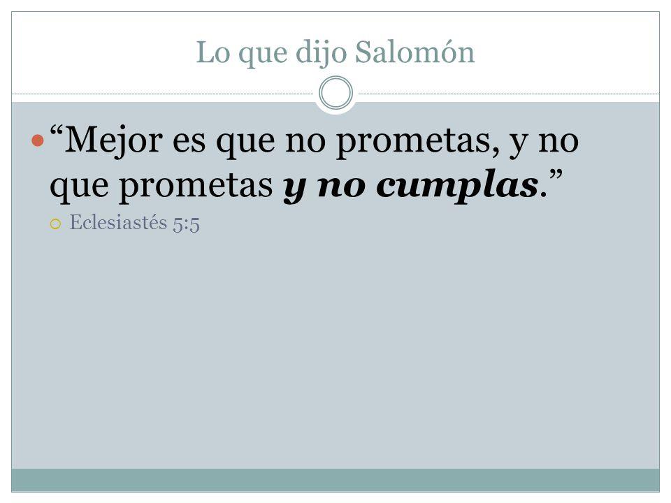 Lo que dijo Salomón Mejor es que no prometas, y no que prometas y no cumplas. Eclesiastés 5:5