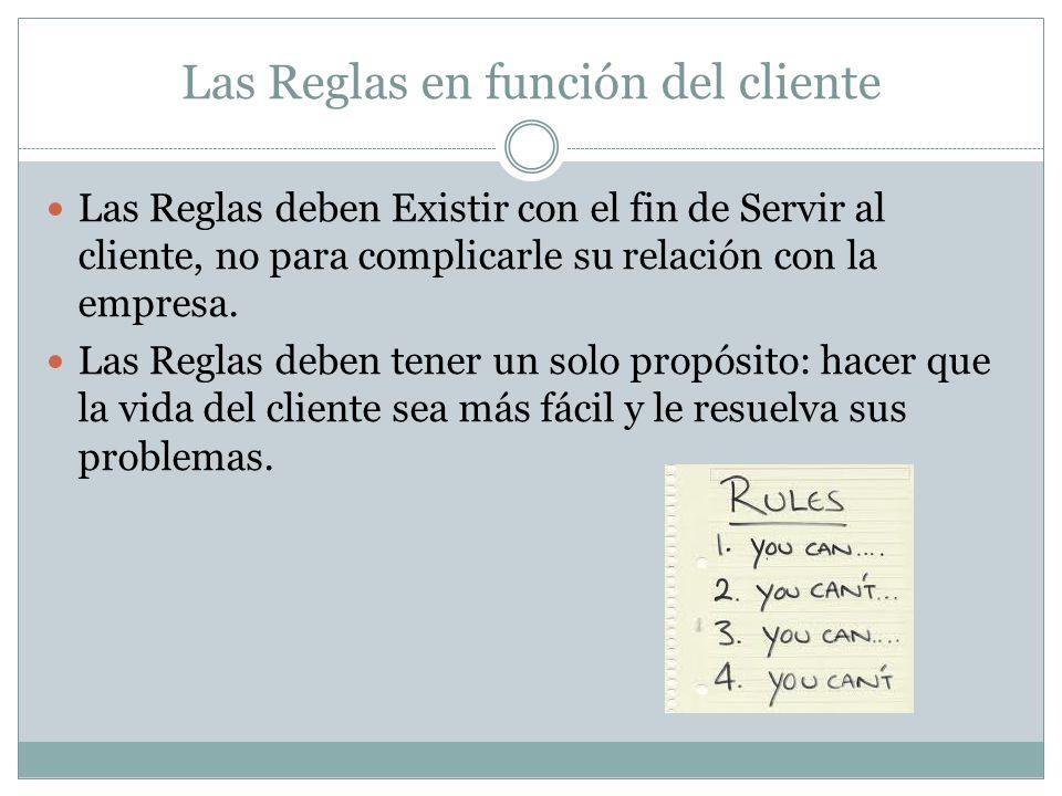 Las Reglas en función del cliente Las Reglas deben Existir con el fin de Servir al cliente, no para complicarle su relación con la empresa. Las Reglas