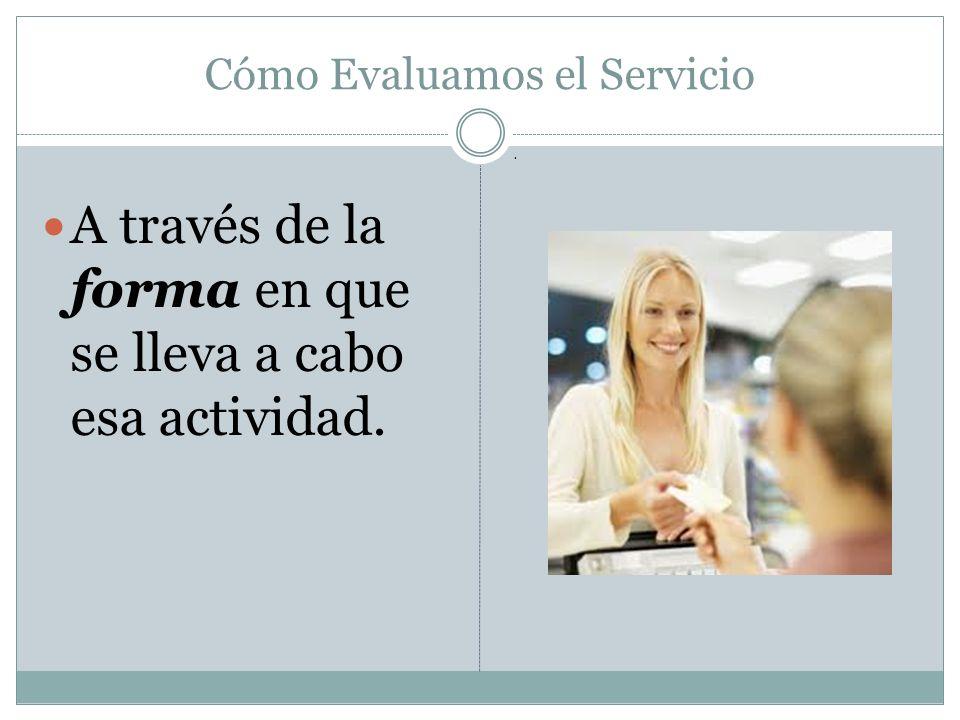 Cómo Evaluamos el Servicio A través de la forma en que se lleva a cabo esa actividad..
