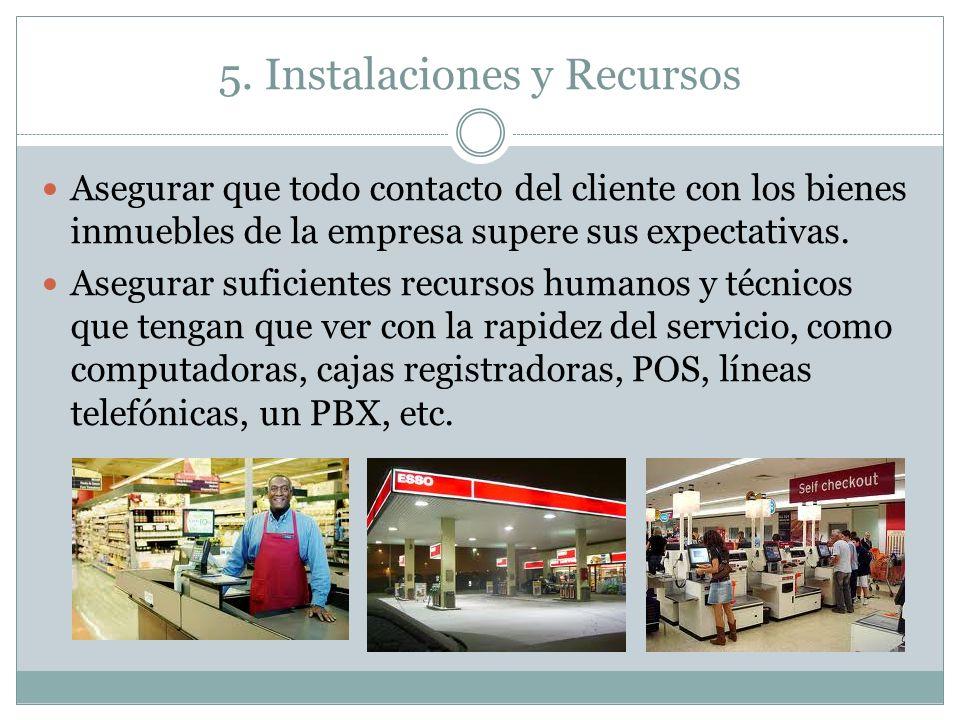 5. Instalaciones y Recursos Asegurar que todo contacto del cliente con los bienes inmuebles de la empresa supere sus expectativas. Asegurar suficiente