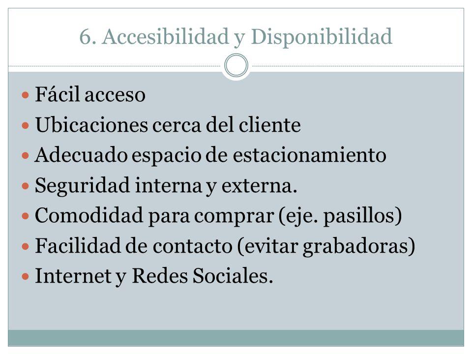 6. Accesibilidad y Disponibilidad Fácil acceso Ubicaciones cerca del cliente Adecuado espacio de estacionamiento Seguridad interna y externa. Comodida