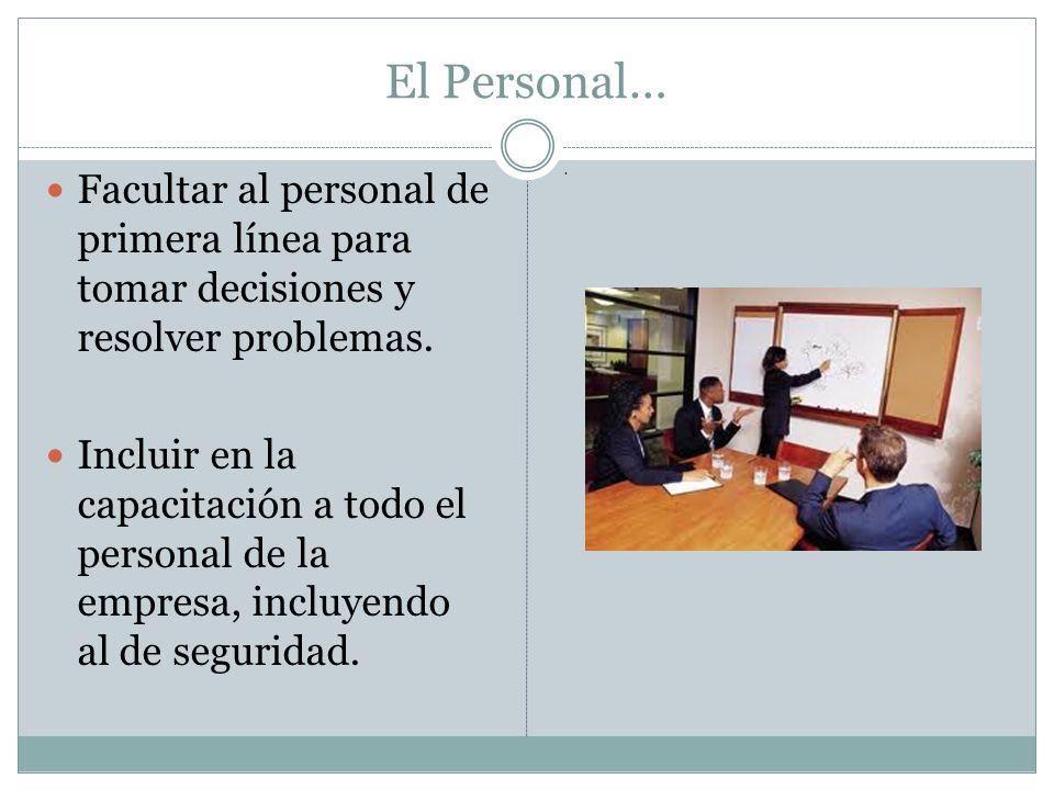 El Personal… Facultar al personal de primera línea para tomar decisiones y resolver problemas. Incluir en la capacitación a todo el personal de la emp