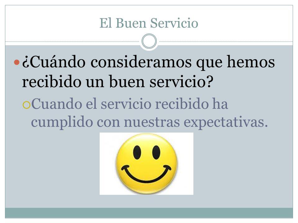 El Buen Servicio ¿Cuándo consideramos que hemos recibido un buen servicio? Cuando el servicio recibido ha cumplido con nuestras expectativas.