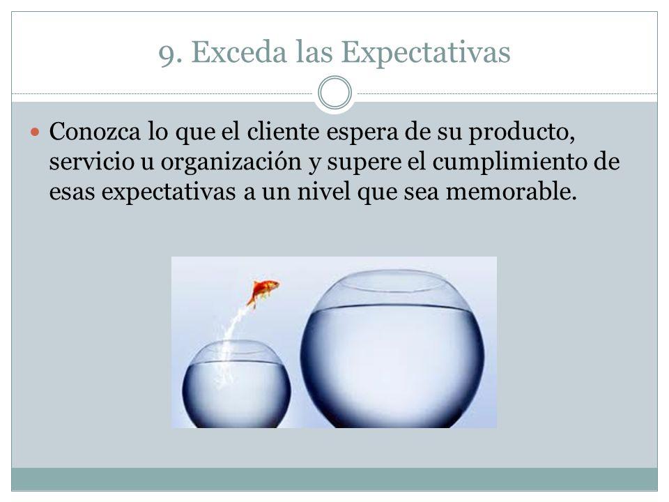 9. Exceda las Expectativas Conozca lo que el cliente espera de su producto, servicio u organización y supere el cumplimiento de esas expectativas a un