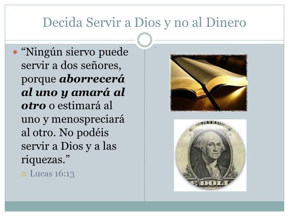 Decida Servir a Dios y no al Dinero Ningún siervo puede servir a dos señores, porque aborrecerá al uno y amará al otro o estimará al uno y menosprecia