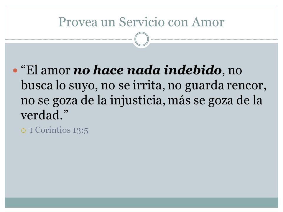 Provea un Servicio con Amor El amor no hace nada indebido, no busca lo suyo, no se irrita, no guarda rencor, no se goza de la injusticia, más se goza