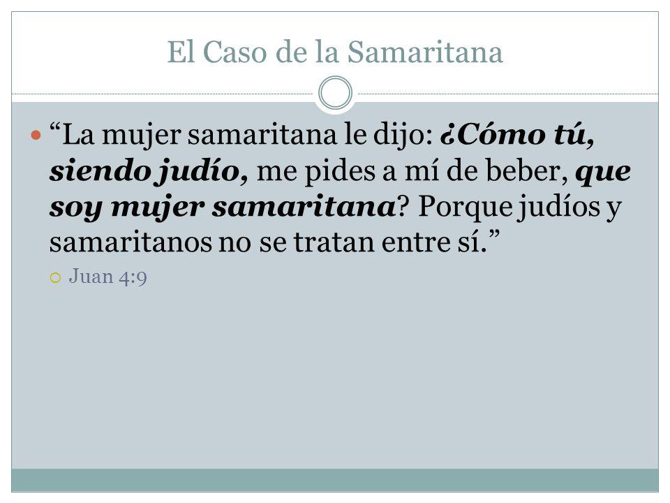 El Caso de la Samaritana La mujer samaritana le dijo: ¿Cómo tú, siendo judío, me pides a mí de beber, que soy mujer samaritana? Porque judíos y samari