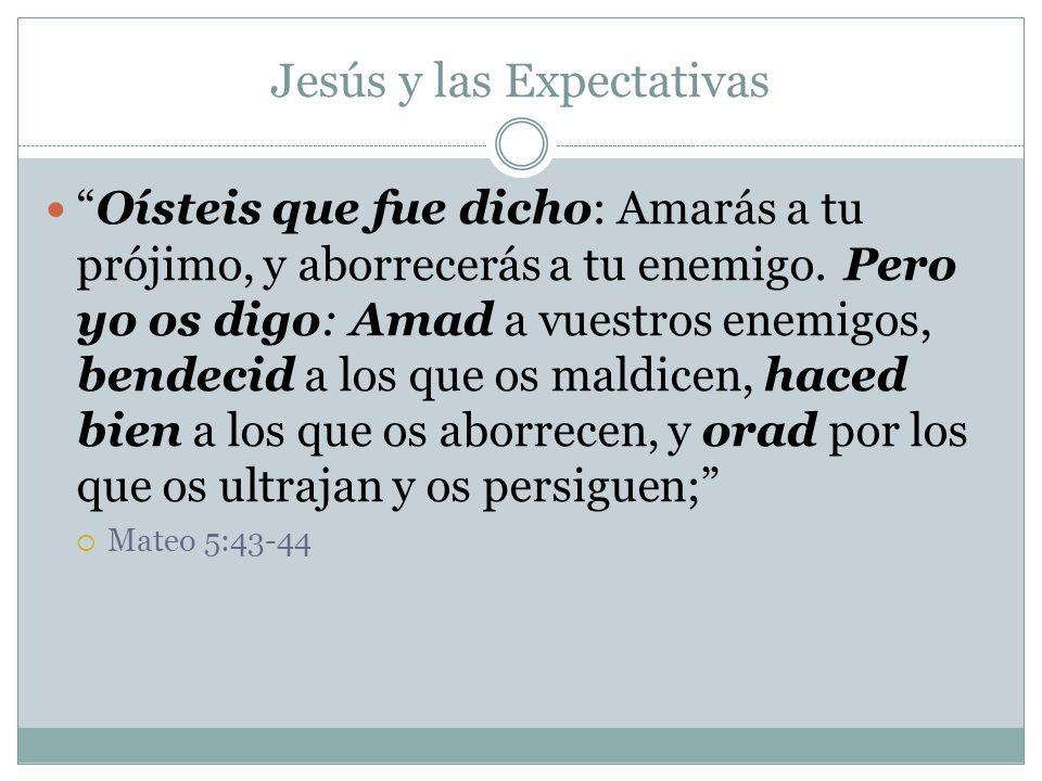Jesús y las Expectativas Oísteis que fue dicho: Amarás a tu prójimo, y aborrecerás a tu enemigo. Pero yo os digo: Amad a vuestros enemigos, bendecid a