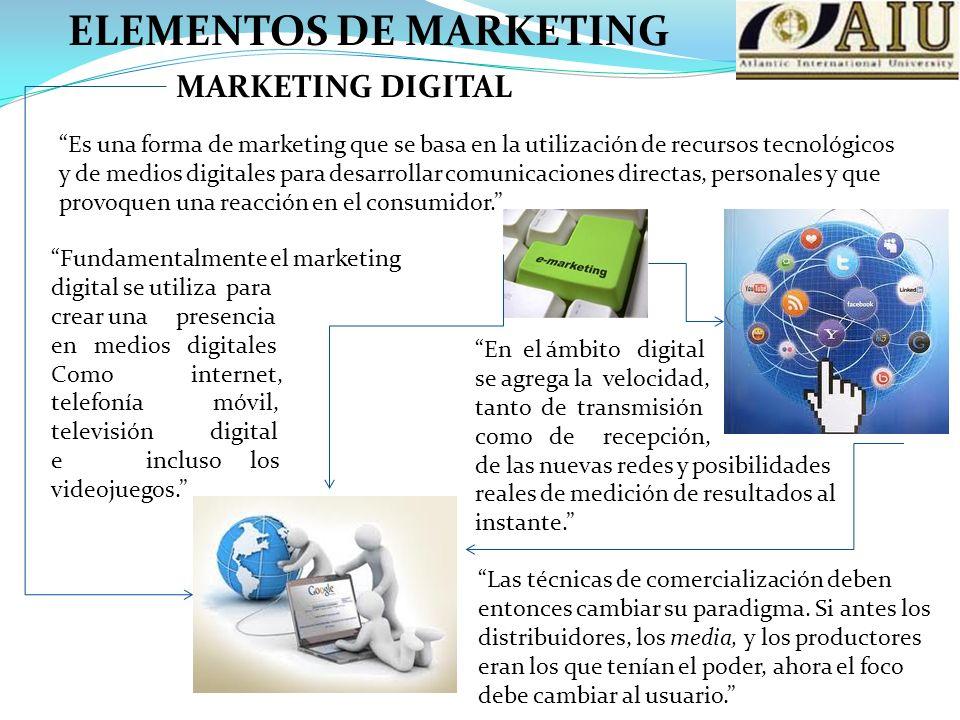 ELEMENTOS DE MARKETING MARKETING DIGITAL Es una forma de marketing que se basa en la utilización de recursos tecnológicos y de medios digitales para desarrollar comunicaciones directas, personales y que provoquen una reacción en el consumidor.