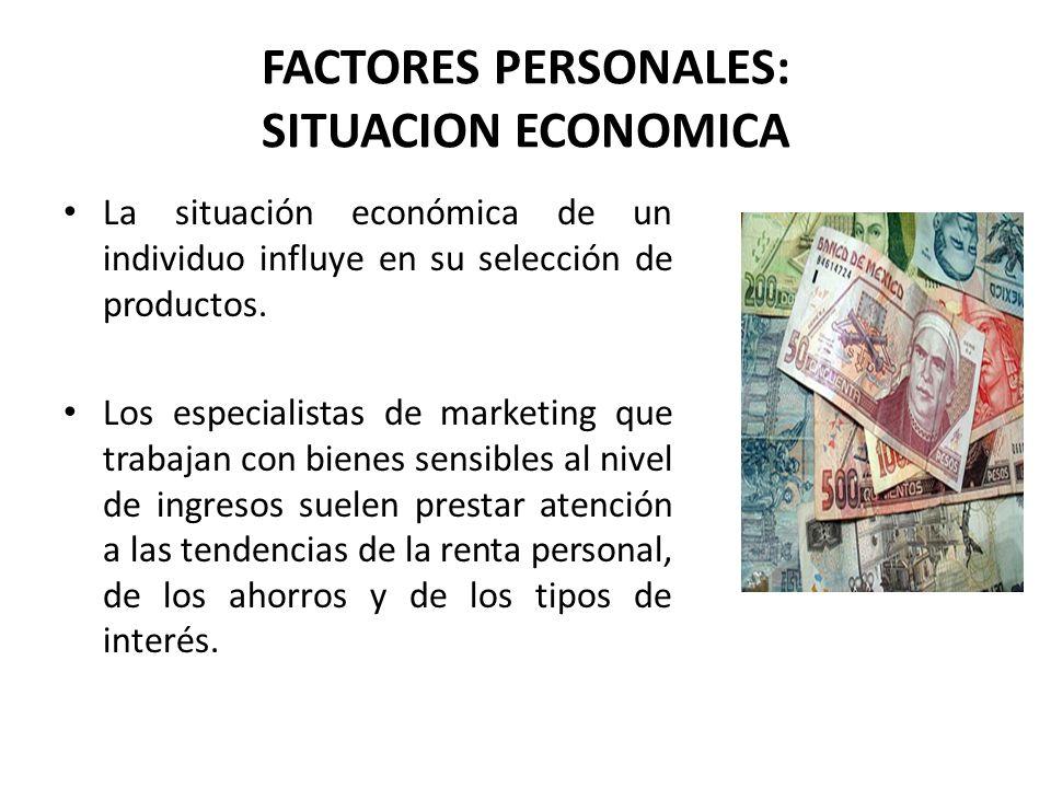 FACTORES PERSONALES: SITUACION ECONOMICA La situación económica de un individuo influye en su selección de productos. Los especialistas de marketing q