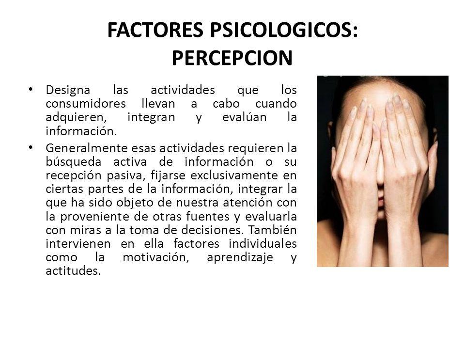 FACTORES PSICOLOGICOS: PERCEPCION Designa las actividades que los consumidores llevan a cabo cuando adquieren, integran y evalúan la información. Gene