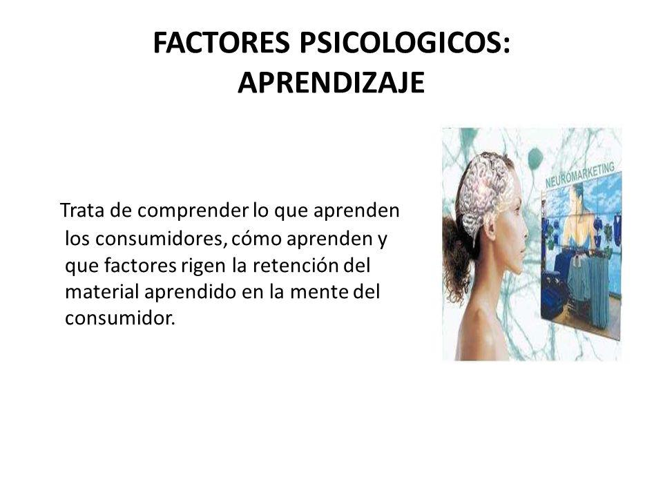 FACTORES PSICOLOGICOS: APRENDIZAJE Trata de comprender lo que aprenden los consumidores, cómo aprenden y que factores rigen la retención del material