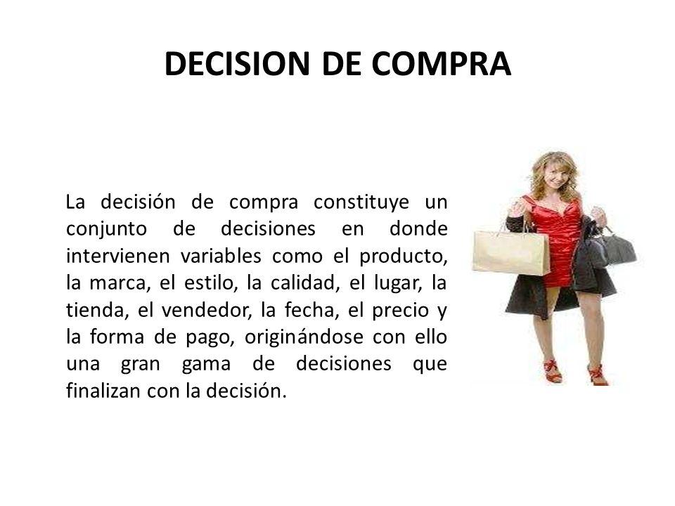 DECISION DE COMPRA La decisión de compra constituye un conjunto de decisiones en donde intervienen variables como el producto, la marca, el estilo, la