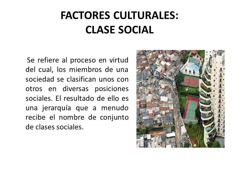 FACTORES CULTURALES: CLASE SOCIAL Se refiere al proceso en virtud del cual, los miembros de una sociedad se clasifican unos con otros en diversas posi