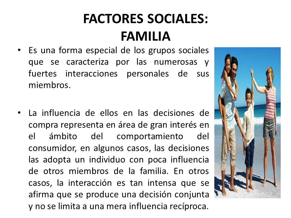 FACTORES SOCIALES: FAMILIA Es una forma especial de los grupos sociales que se caracteriza por las numerosas y fuertes interacciones personales de sus