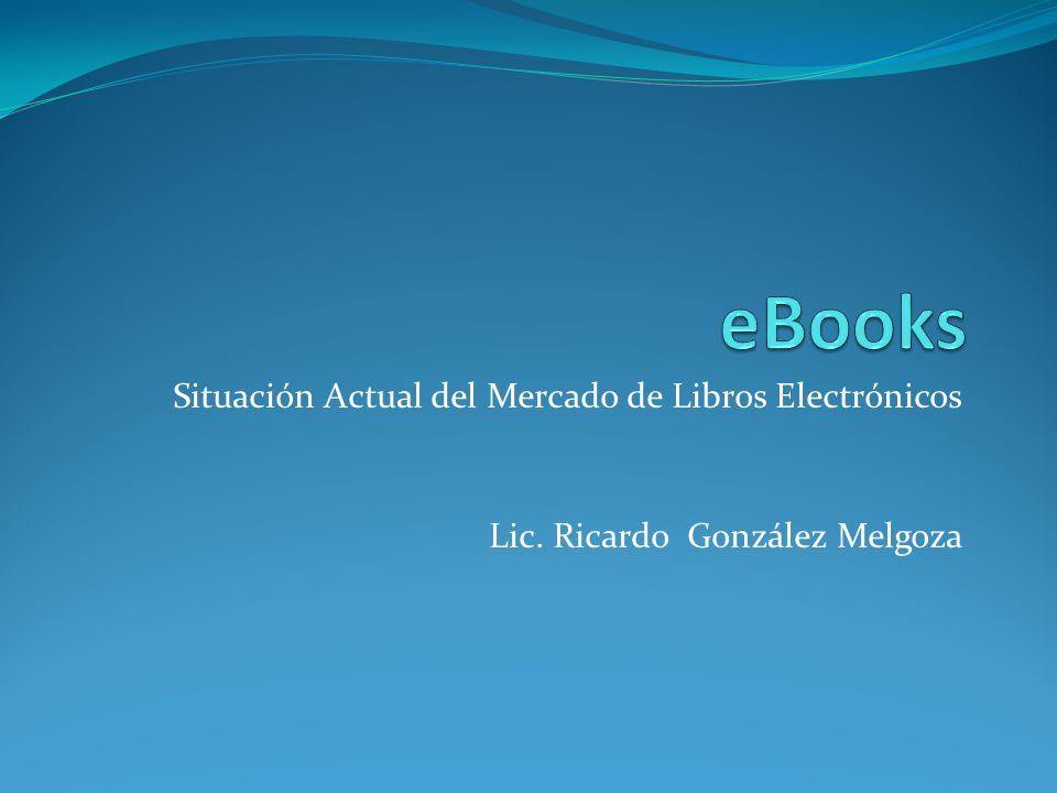 Situación Actual del Mercado de Libros Electrónicos Lic. Ricardo González Melgoza