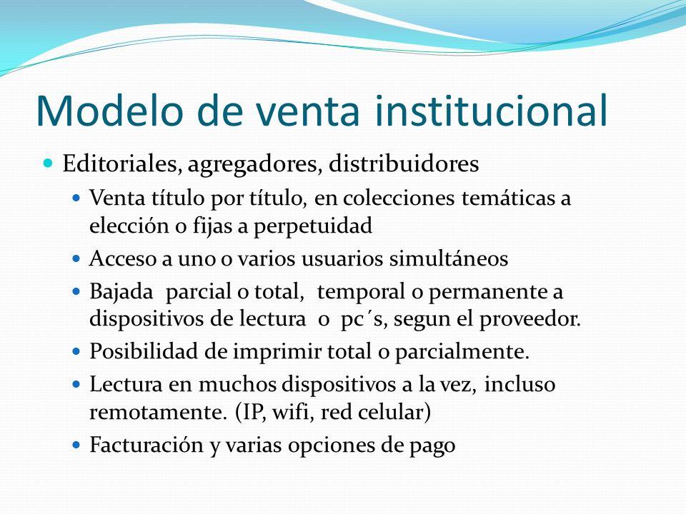 Modelo de venta institucional Editoriales, agregadores, distribuidores Venta título por título, en colecciones temáticas a elección o fijas a perpetui