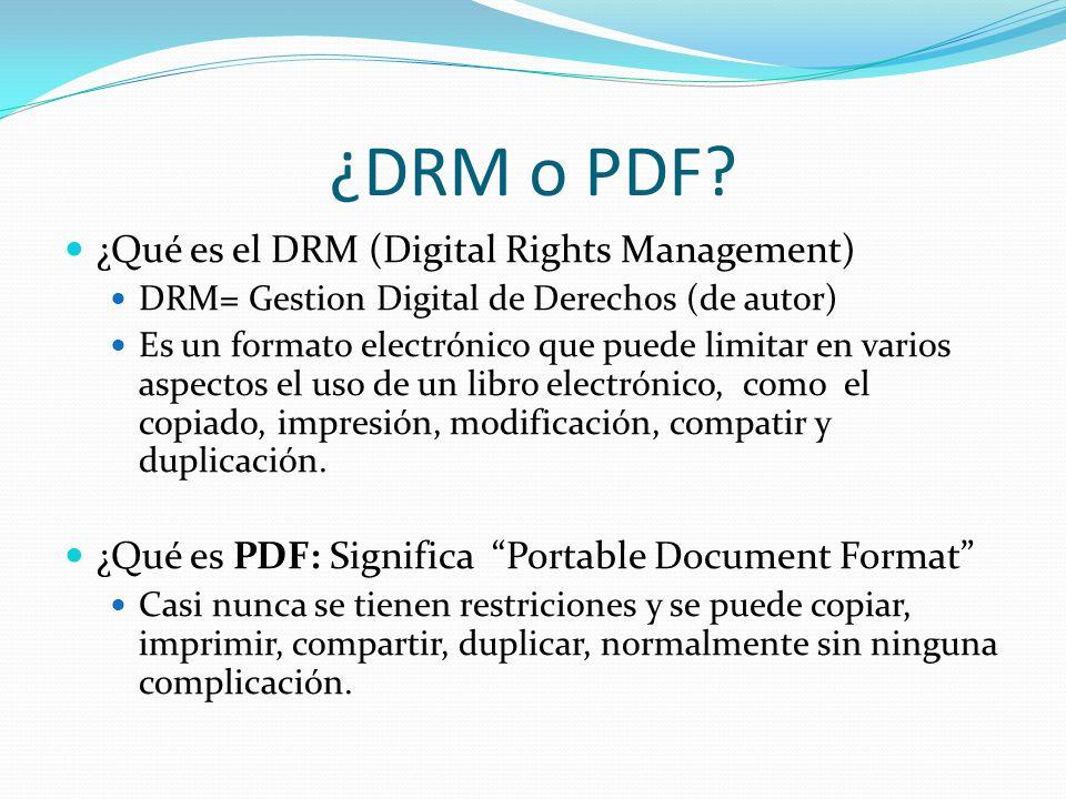¿DRM o PDF? ¿Qué es el DRM (Digital Rights Management) DRM= Gestion Digital de Derechos (de autor) Es un formato electrónico que puede limitar en vari
