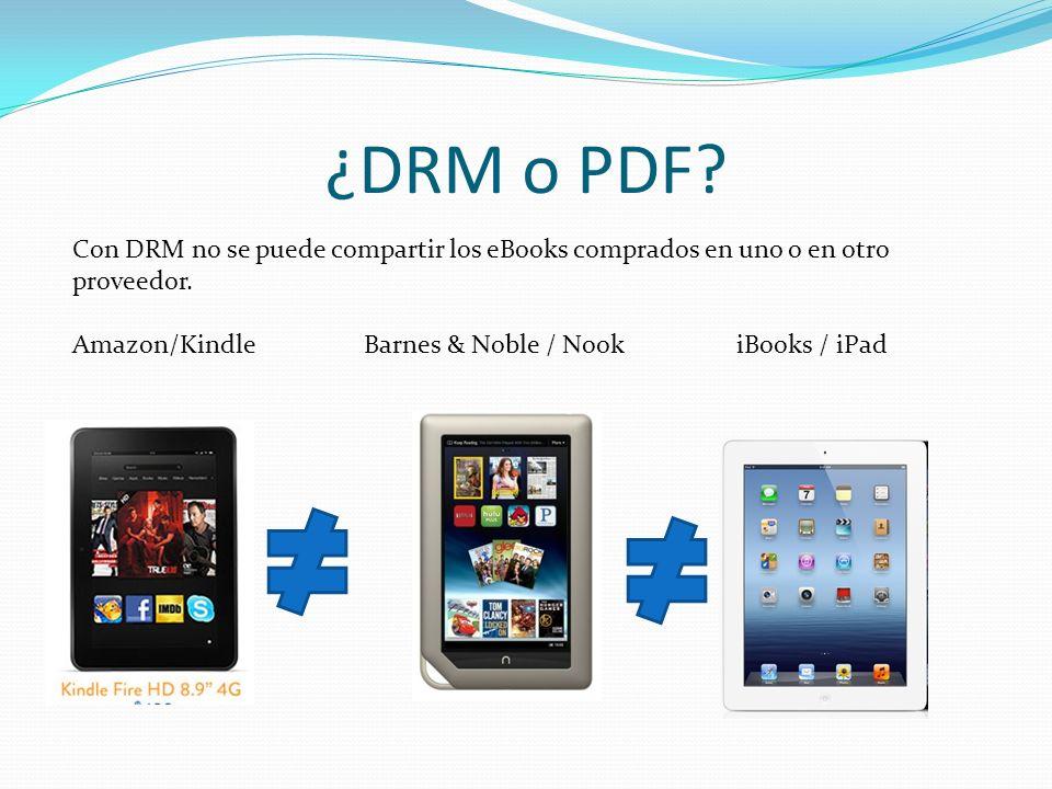 ¿DRM o PDF? Con DRM no se puede compartir los eBooks comprados en uno o en otro proveedor. Amazon/Kindle Barnes & Noble / Nook iBooks / iPad