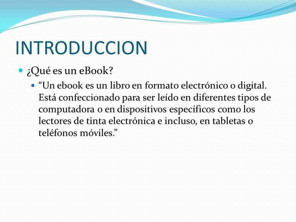 INTRODUCCION ¿Qué es un eBook? Un ebook es un libro en formato electrónico o digital. Está confeccionado para ser leído en diferentes tipos de computa