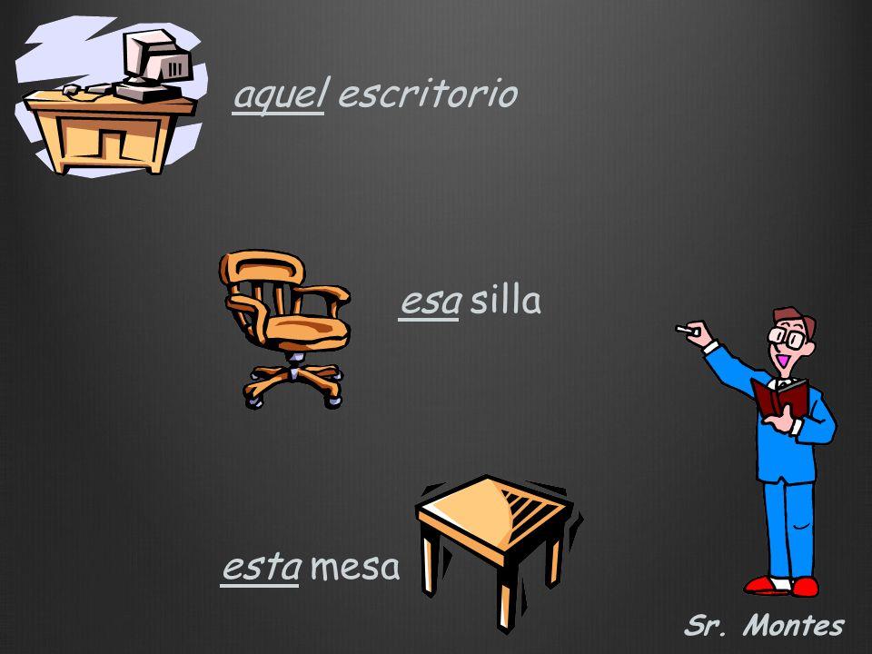 Sr. Montes esta mesa esa silla aquel escritorio
