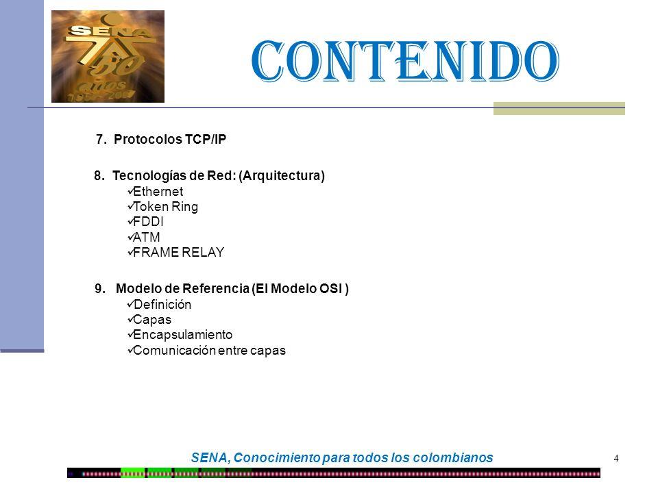 CONTENIDO 4 SENA, Conocimiento para todos los colombianos 7. Protocolos TCP/IP 8. Tecnologías de Red: (Arquitectura) Ethernet Token Ring FDDI ATM FRAM