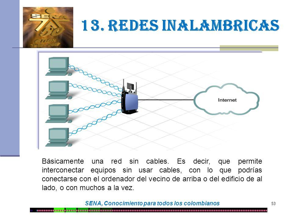 53 SENA, Conocimiento para todos los colombianos 13. Redes inalambricas Básicamente una red sin cables. Es decir, que permite interconectar equipos si