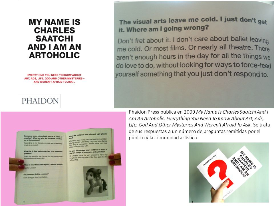 Phaidon Press publica en 2009 My Name Is Charles Saatchi And I Am An Artoholic. Everything You Need To Know About Art, Ads, Life, God And Other Myster