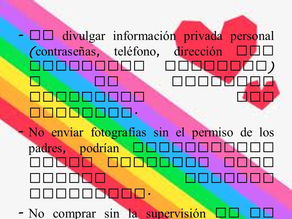 - No divulgar información privada personal ( contraseñas, teléfono, dirección del domicilio familiar ) o de personas conocidas por Internet.