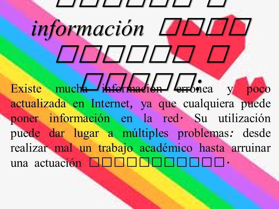 Acceso a información poco fiable y falsa : Existe mucha información errónea y poco actualizada en Internet, ya que cualquiera puede poner información en la red.