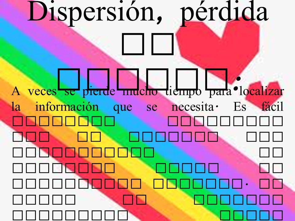 Dispersión, pérdida de tiempo : A veces se pierde mucho tiempo para localizar la información que se necesita.