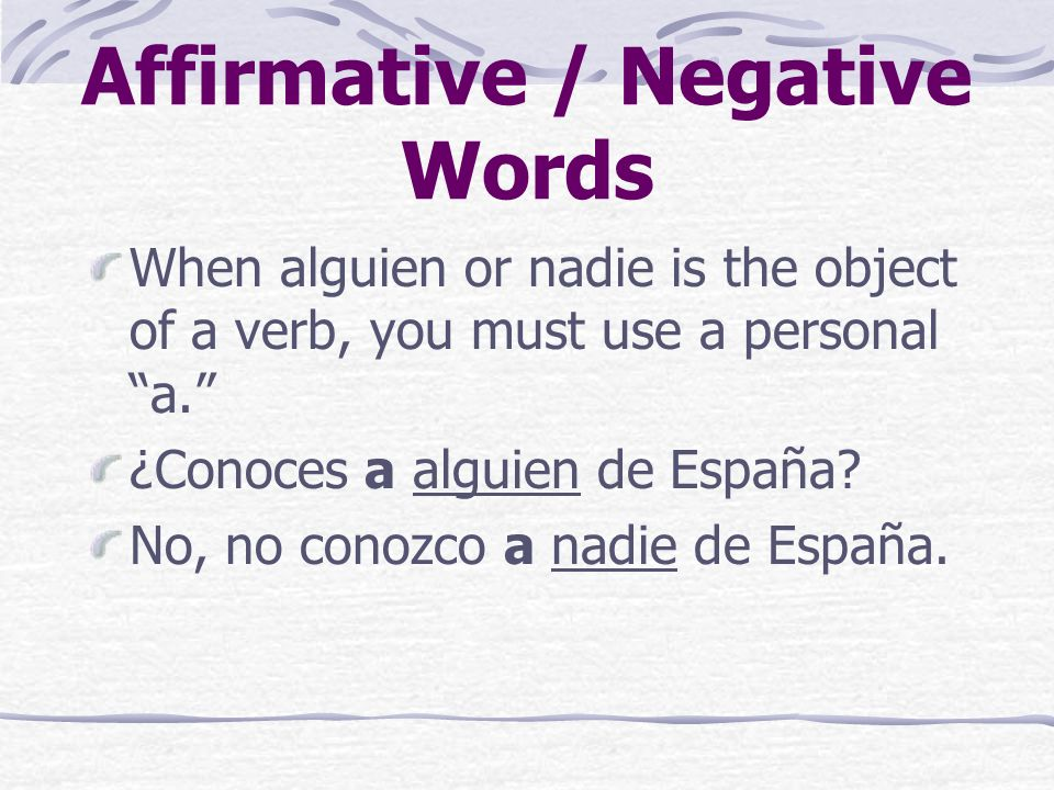 Affirmative / Negative Words A double negative is required in Spanish when no comes before the verb.