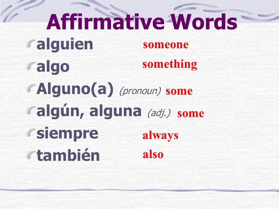 Affirmative Words alguien algo Alguno(a) (pronoun) algún, alguna (adj.) siempre también someone something some always also