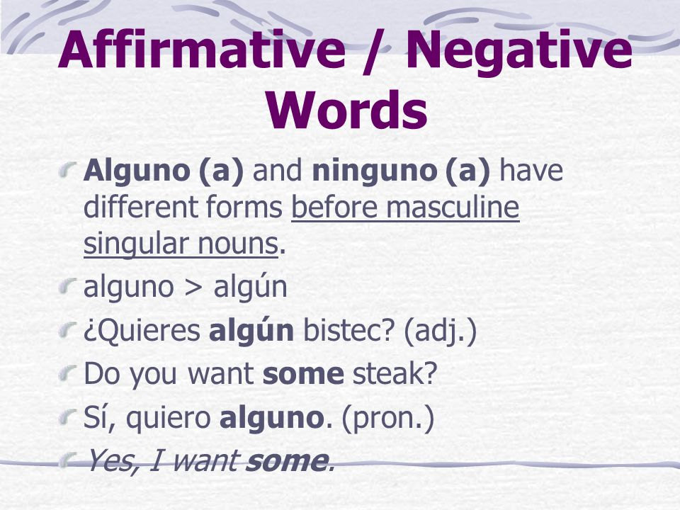 Affirmative / Negative Words Alguno (a) and ninguno (a) have different forms before masculine singular nouns.