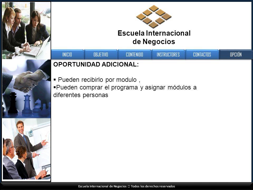 Escuela Internacional de Negocios Todos los derechos reservados OPORTUNIDAD ADICIONAL: Pueden recibirlo por modulo, Pueden comprar el programa y asign