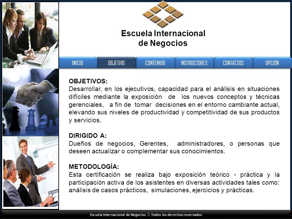 Escuela Internacional de Negocios Todos los derechos reservados OBJETIVOS: Desarrollar, en los ejecutivos, capacidad para el análisis en situaciones d