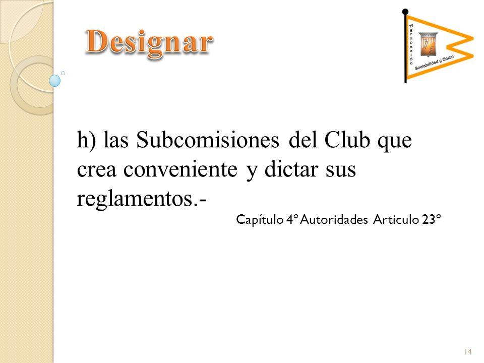 h) las Subcomisiones del Club que crea conveniente y dictar sus reglamentos.- Capítulo 4º Autoridades Articulo 23º 14