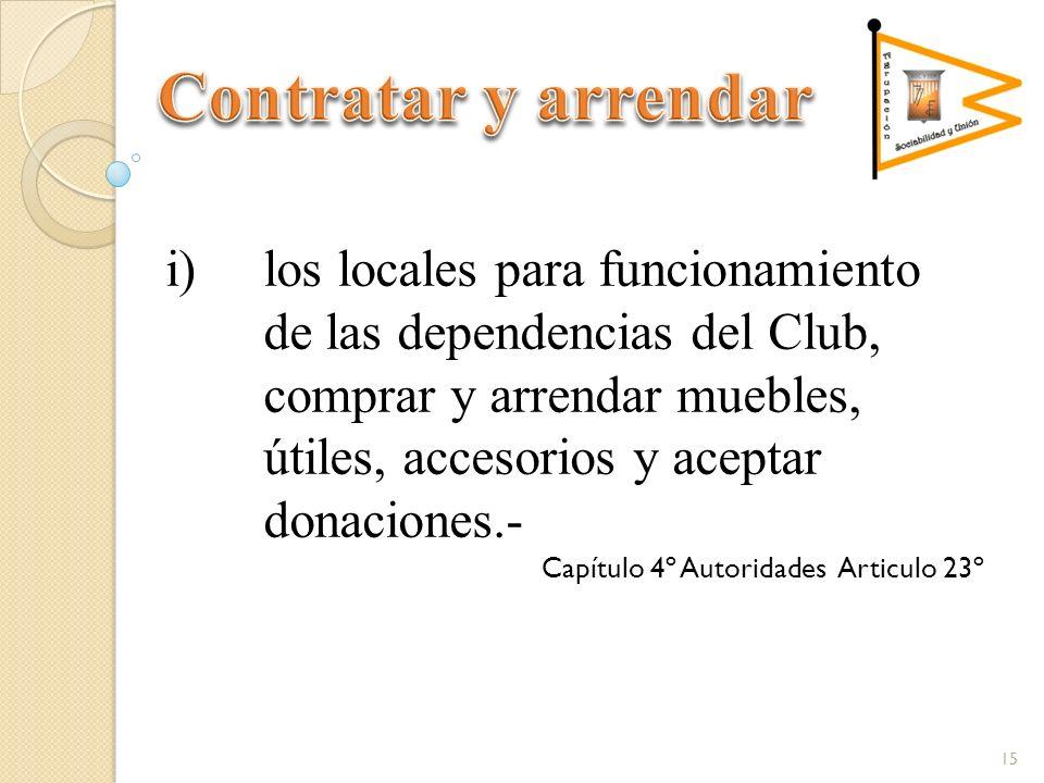 i)los locales para funcionamiento de las dependencias del Club, comprar y arrendar muebles, útiles, accesorios y aceptar donaciones.- Capítulo 4º Autoridades Articulo 23º 15