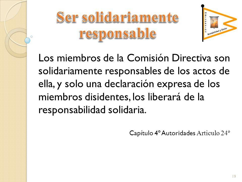 Los miembros de la Comisión Directiva son solidariamente responsables de los actos de ella, y solo una declaración expresa de los miembros disidentes, los liberará de la responsabilidad solidaria.