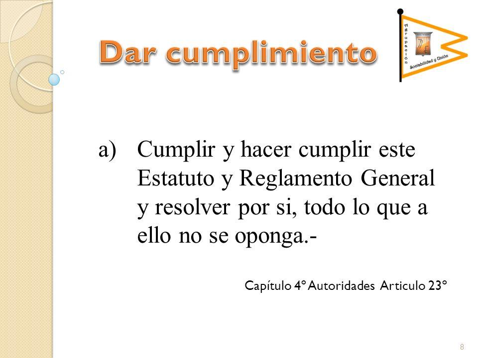 a)Cumplir y hacer cumplir este Estatuto y Reglamento General y resolver por si, todo lo que a ello no se oponga.- Capítulo 4º Autoridades Articulo 23º
