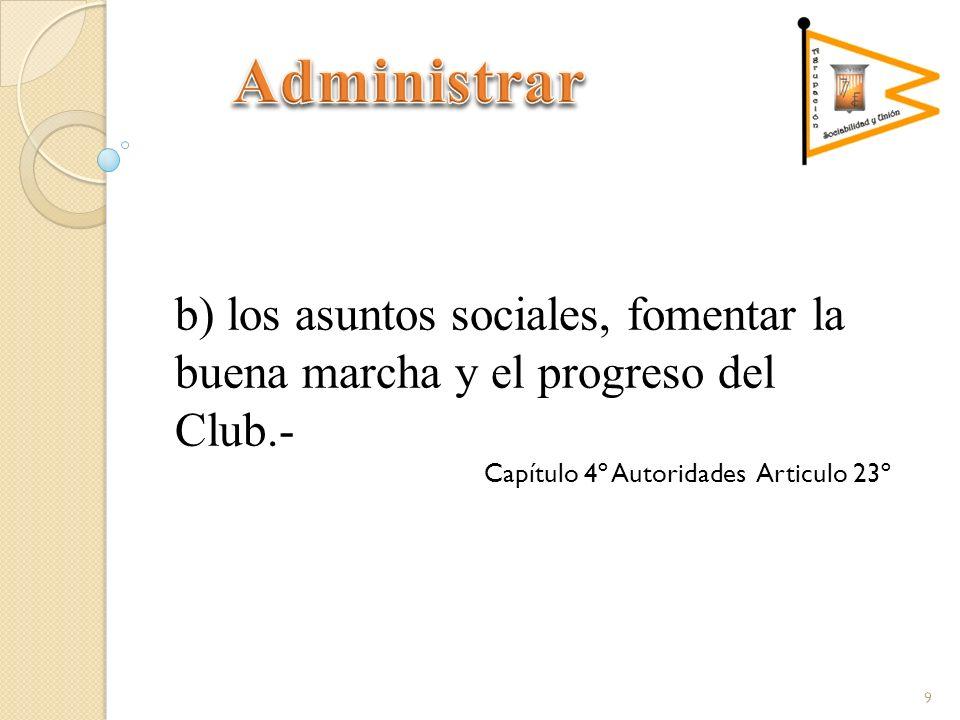 b) los asuntos sociales, fomentar la buena marcha y el progreso del Club.- Capítulo 4º Autoridades Articulo 23º 9