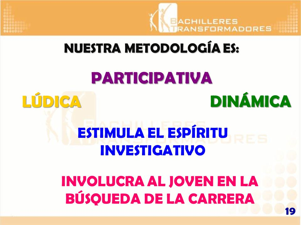 NUESTRA METODOLOGÍA ES: 19 LÚDICA PARTICIPATIVA DINÁMICA ESTIMULA EL ESPÍRITU INVESTIGATIVO INVOLUCRA AL JOVEN EN LA BÚSQUEDA DE LA CARRERA
