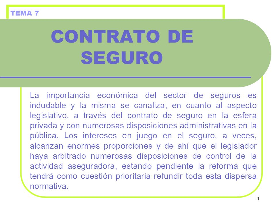 1 CONTRATO DE SEGURO La importancia económica del sector de seguros es indudable y la misma se canaliza, en cuanto al aspecto legislativo, a través de