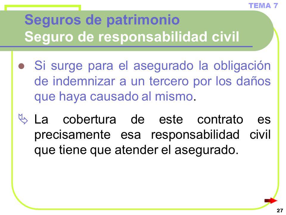 27 Seguros de patrimonio Seguro de responsabilidad civil Si surge para el asegurado la obligación de indemnizar a un tercero por los daños que haya ca