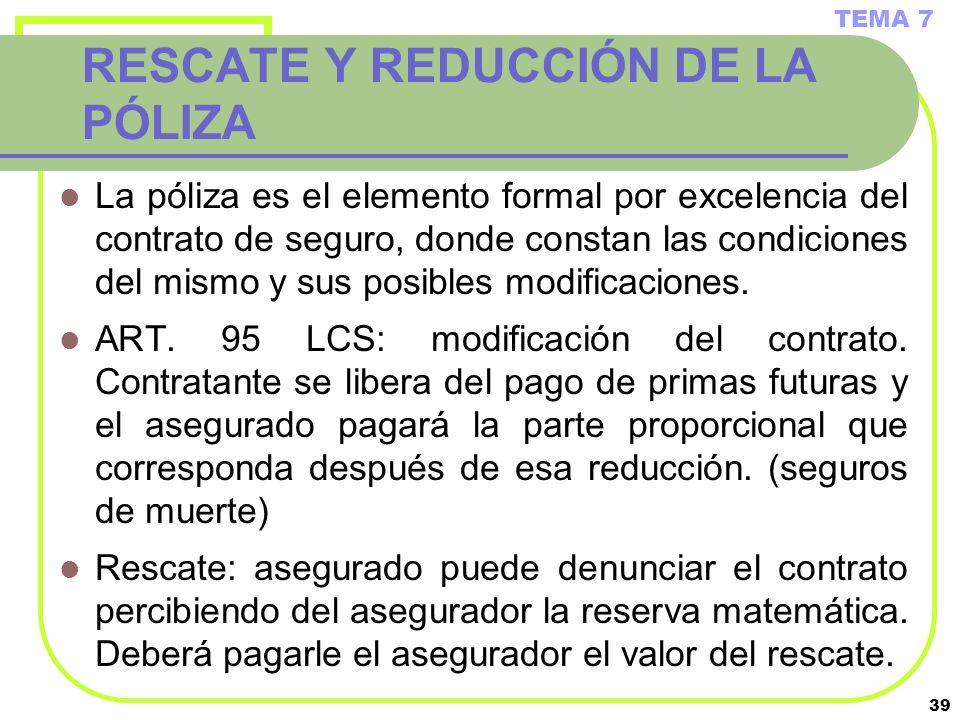39 RESCATE Y REDUCCIÓN DE LA PÓLIZA La póliza es el elemento formal por excelencia del contrato de seguro, donde constan las condiciones del mismo y s
