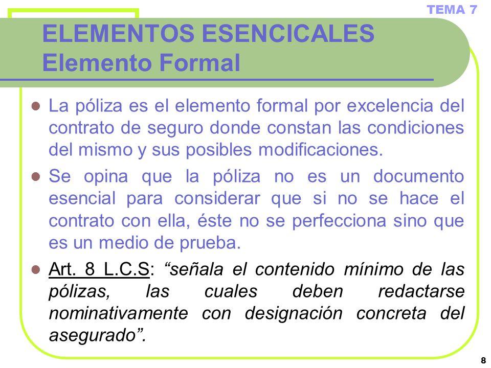 8 ELEMENTOS ESENCICALES Elemento Formal La póliza es el elemento formal por excelencia del contrato de seguro donde constan las condiciones del mismo