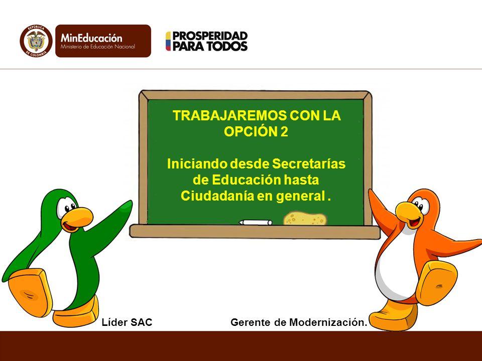 TRABAJAREMOS CON LA OPCIÓN 2 Iniciando desde Secretarías de Educación hasta Ciudadanía en general. Líder SACGerente de Modernización.