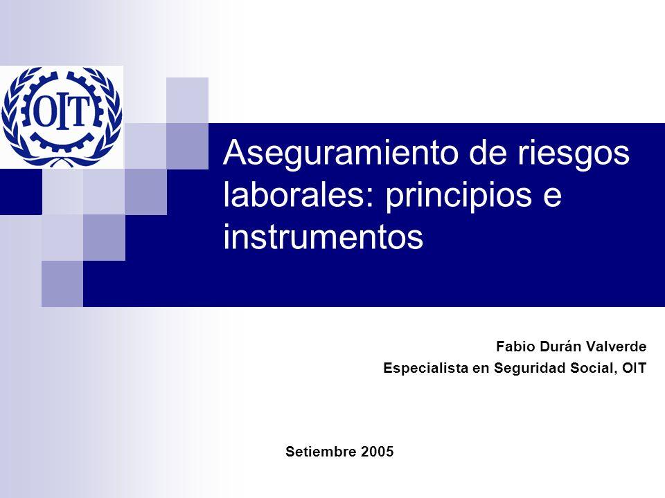 Aseguramiento de riesgos laborales: principios e instrumentos Fabio Durán Valverde Especialista en Seguridad Social, OIT Setiembre 2005