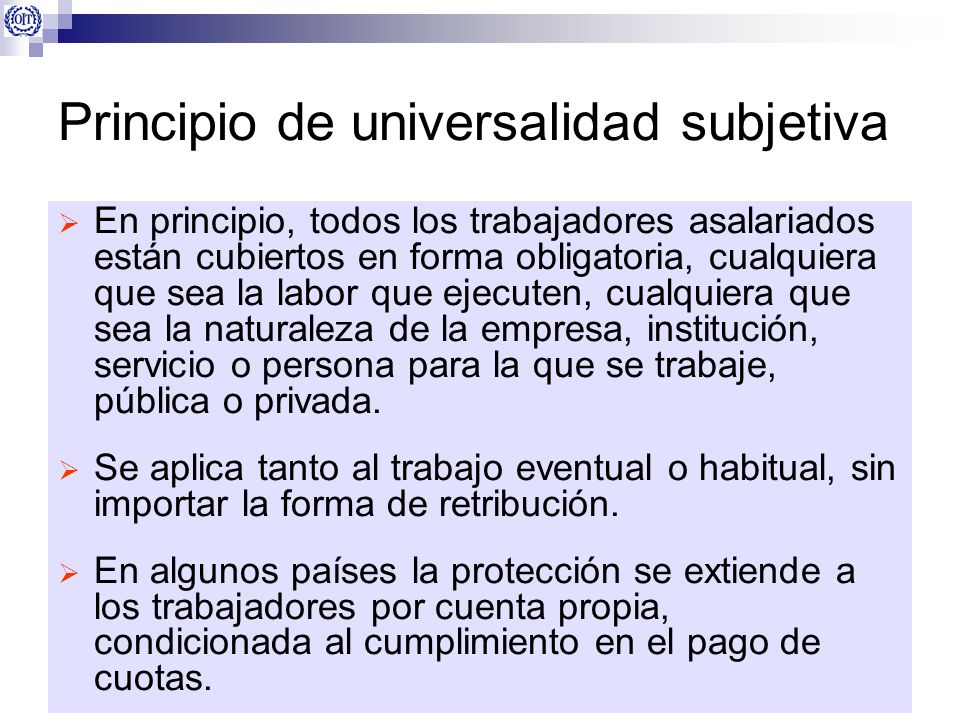 Principio de universalidad subjetiva En principio, todos los trabajadores asalariados están cubiertos en forma obligatoria, cualquiera que sea la labo